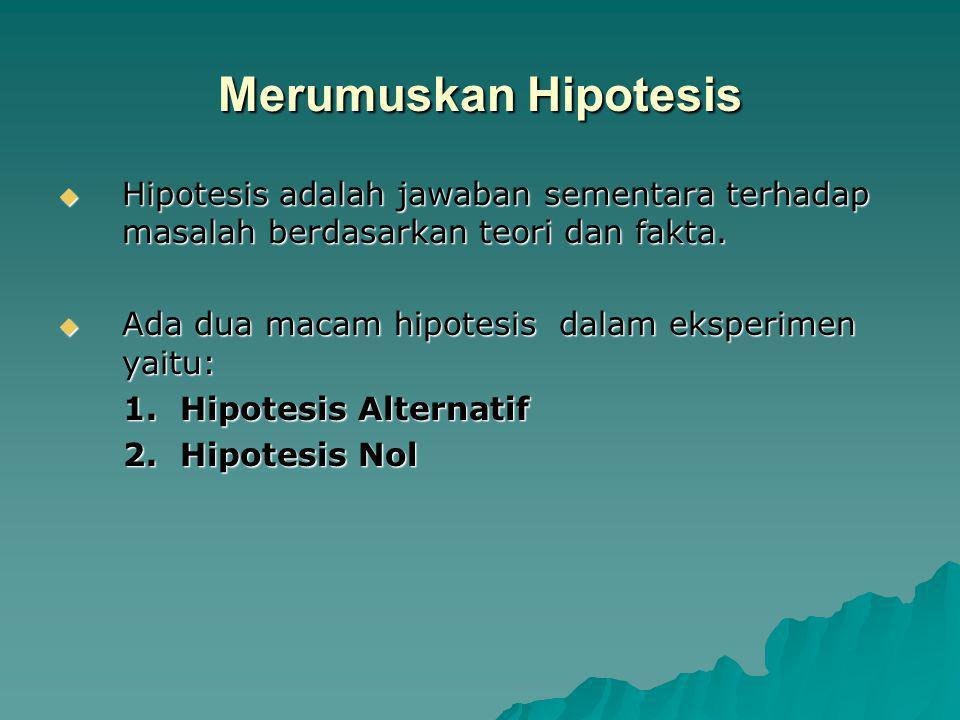 Merumuskan Hipotesis Hipotesis adalah jawaban sementara terhadap masalah berdasarkan teori dan fakta.