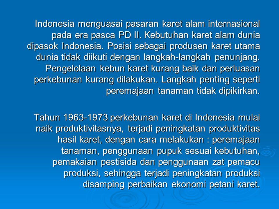 Indonesia menguasai pasaran karet alam internasional pada era pasca PD II. Kebutuhan karet alam dunia dipasok Indonesia. Posisi sebagai produsen karet utama dunia tidak diikuti dengan langkah-langkah penunjang. Pengelolaan kebun karet kurang baik dan perluasan perkebunan kurang dilakukan. Langkah penting seperti peremajaan tanaman tidak dipikirkan.