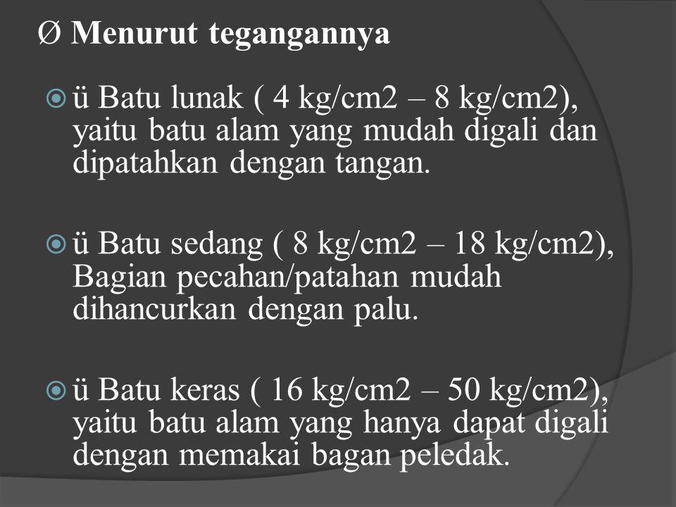 Ø Menurut tegangannya ü Batu lunak ( 4 kg/cm2 – 8 kg/cm2), yaitu batu alam yang mudah digali dan dipatahkan dengan tangan.