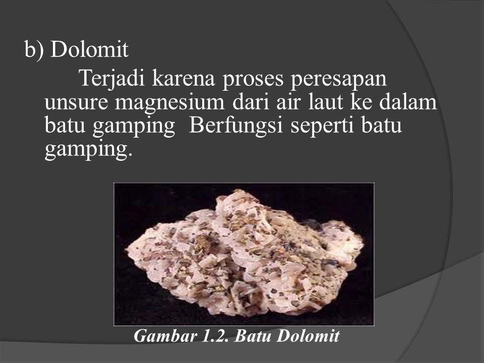 b) Dolomit Terjadi karena proses peresapan unsure magnesium dari air laut ke dalam batu gamping Berfungsi seperti batu gamping.