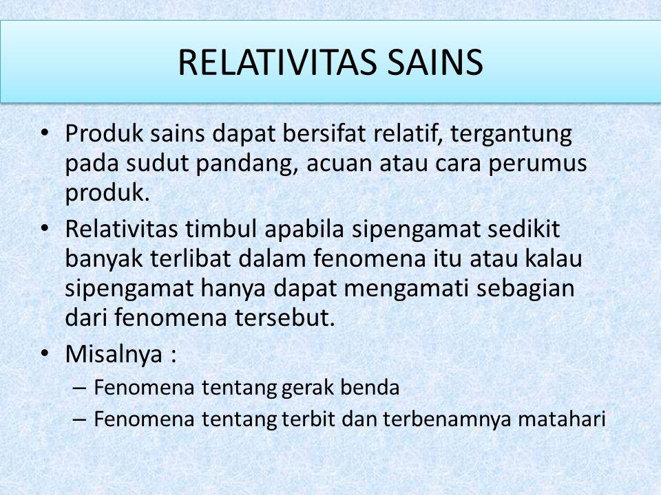 RELATIVITAS SAINS Produk sains dapat bersifat relatif, tergantung pada sudut pandang, acuan atau cara perumus produk.
