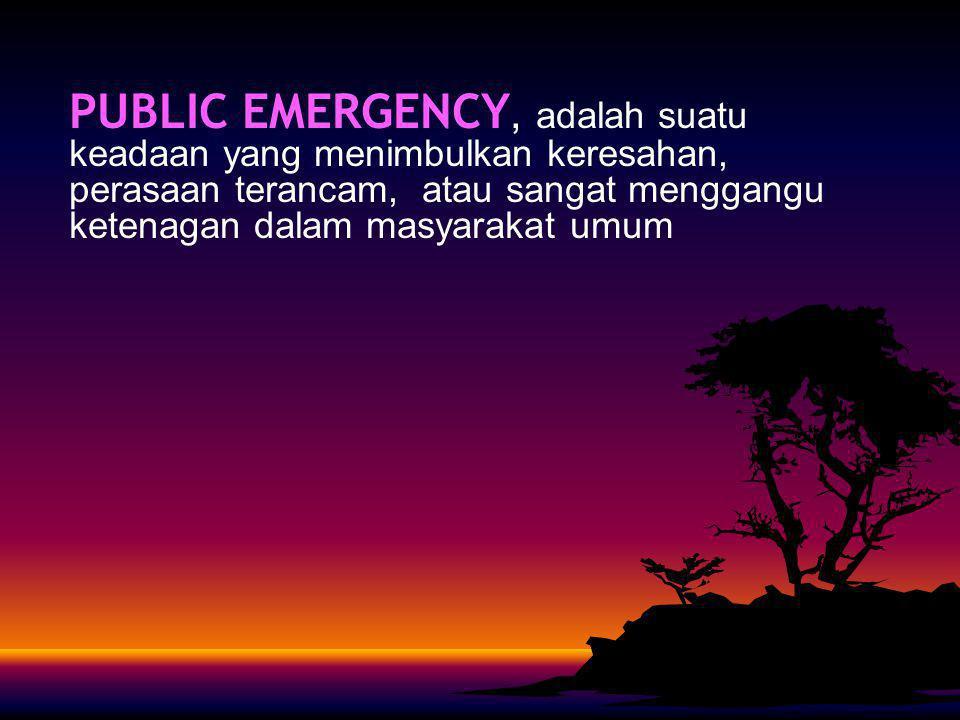 PUBLIC EMERGENCY, adalah suatu keadaan yang menimbulkan keresahan, perasaan terancam, atau sangat menggangu ketenagan dalam masyarakat umum