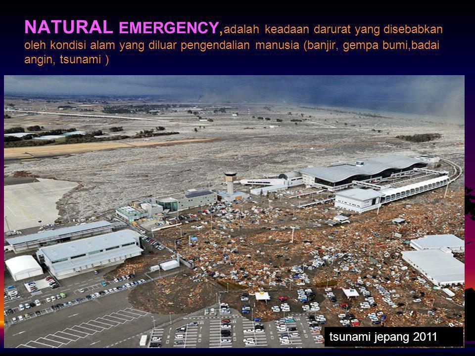 NATURAL EMERGENCY,adalah keadaan darurat yang disebabkan oleh kondisi alam yang diluar pengendalian manusia (banjir, gempa bumi,badai angin, tsunami )