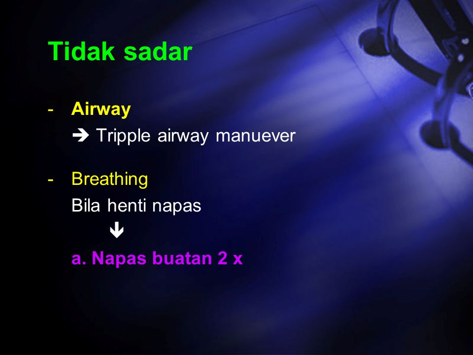 Tidak sadar Airway  Tripple airway manuever Breathing