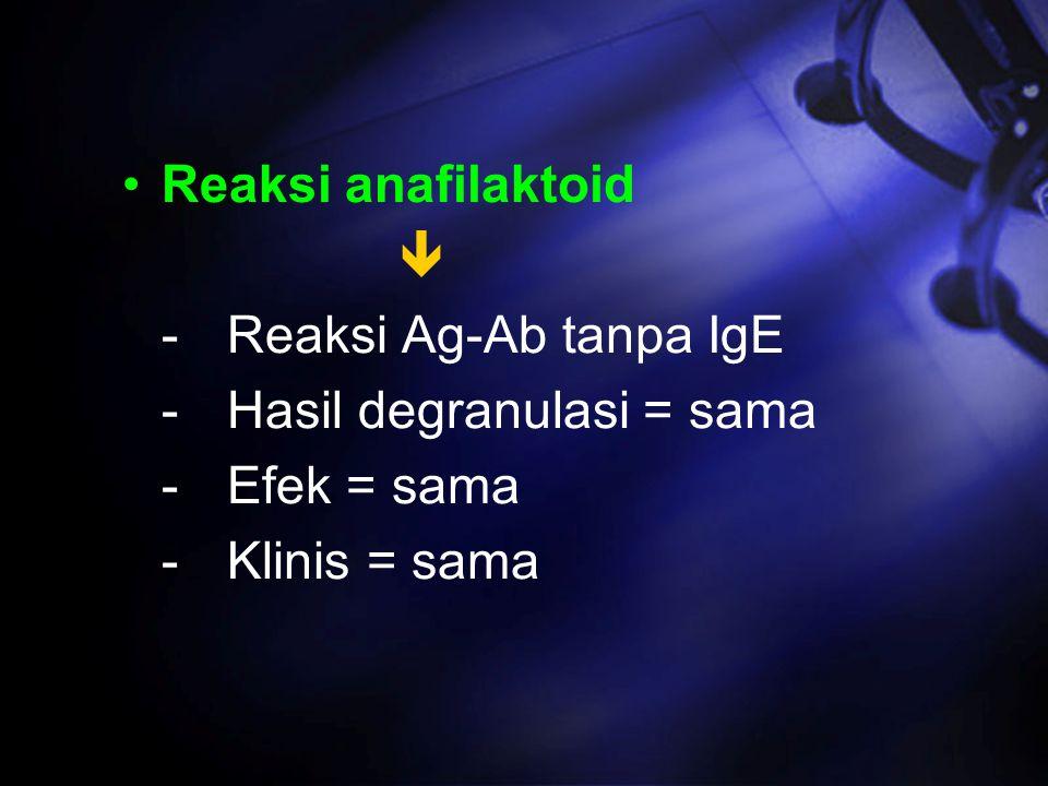 Reaksi anafilaktoid  - Reaksi Ag-Ab tanpa IgE. - Hasil degranulasi = sama.