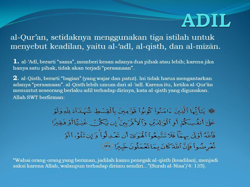 ADIL al-Qur'an, setidaknya menggunakan tiga istilah untuk menyebut keadilan, yaitu al-'adl, al-qisth, dan al-mîzân.