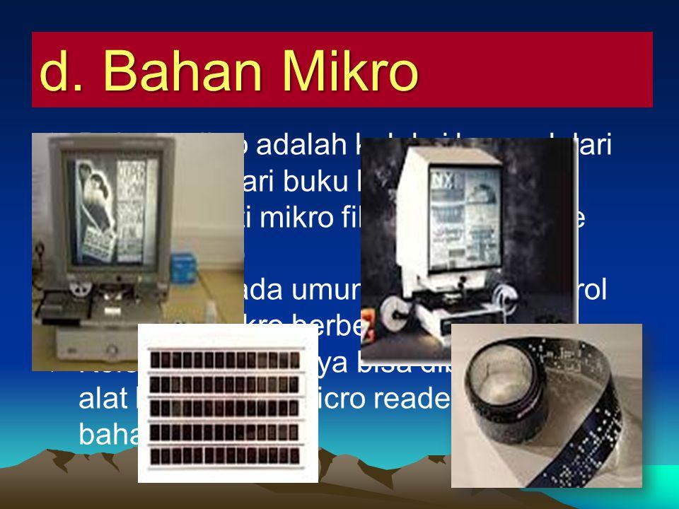 d. Bahan Mikro Bahan mikro adalah koleksi berasal dari alih media dari buku kedalam bentuk mikro seperti mikro film dan mikro fice (carik mikro)