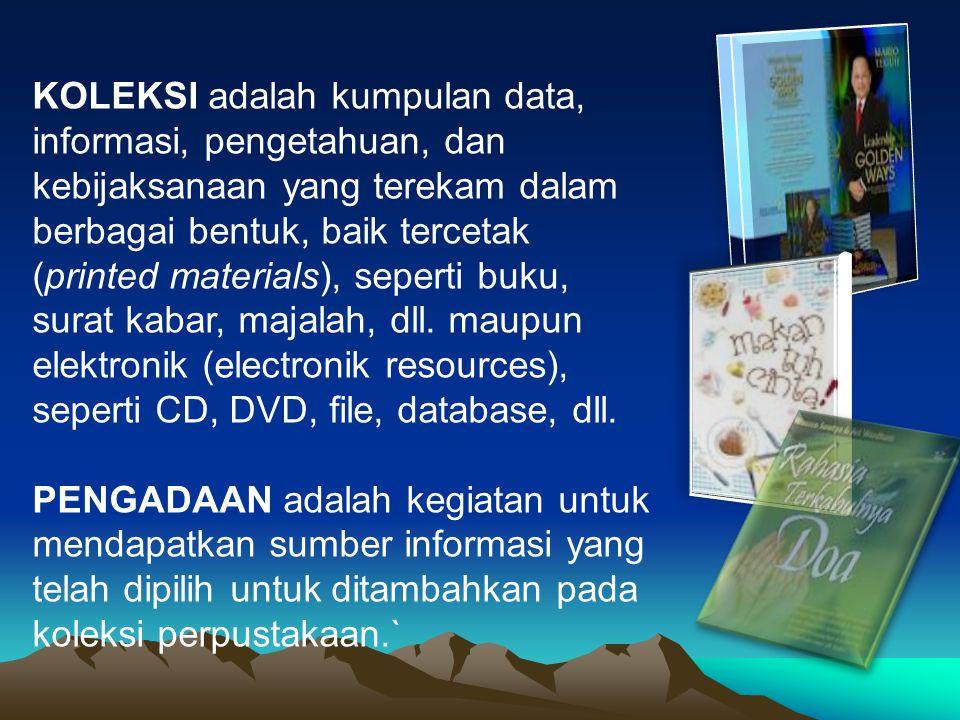 KOLEKSI adalah kumpulan data, informasi, pengetahuan, dan kebijaksanaan yang terekam dalam berbagai bentuk, baik tercetak (printed materials), seperti buku, surat kabar, majalah, dll. maupun elektronik (electronik resources), seperti CD, DVD, file, database, dll.