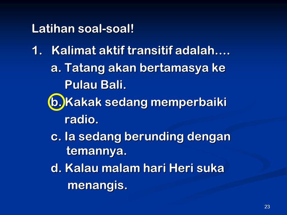 Latihan soal-soal! 1. Kalimat aktif transitif adalah…. a. Tatang akan bertamasya ke. Pulau Bali.