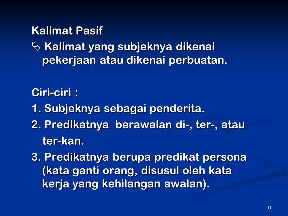 Kalimat Pasif  Kalimat yang subjeknya dikenai pekerjaan atau dikenai perbuatan. Ciri-ciri : 1. Subjeknya sebagai penderita.