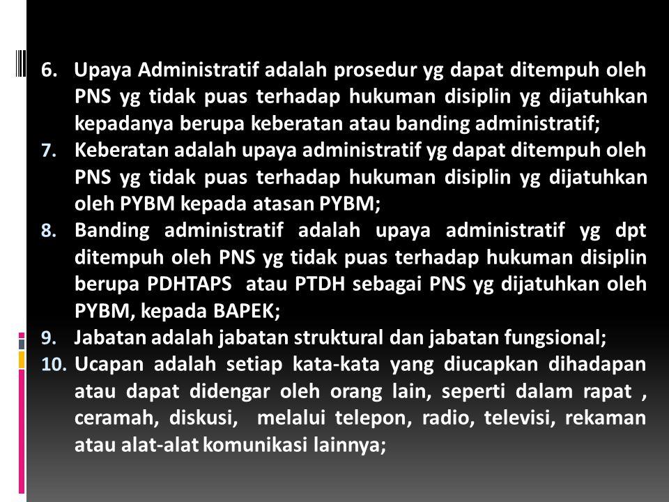 6. Upaya Administratif adalah prosedur yg dapat ditempuh oleh PNS yg tidak puas terhadap hukuman disiplin yg dijatuhkan kepadanya berupa keberatan atau banding administratif;