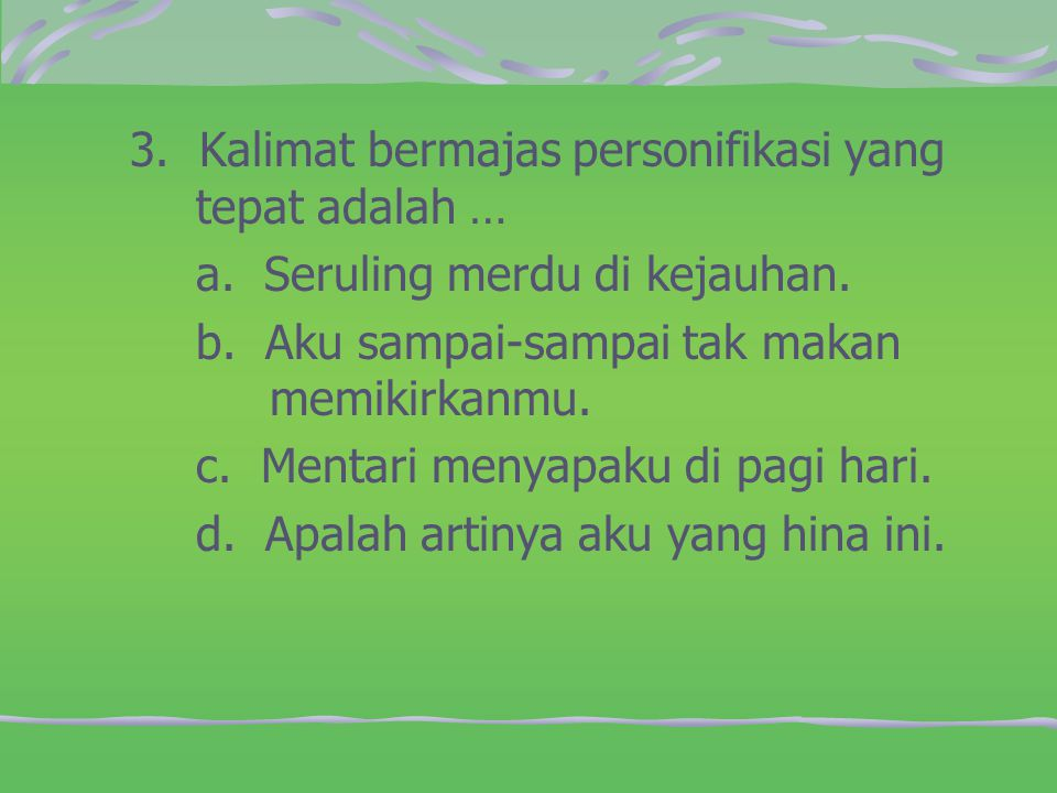 3. Kalimat bermajas personifikasi yang tepat adalah …