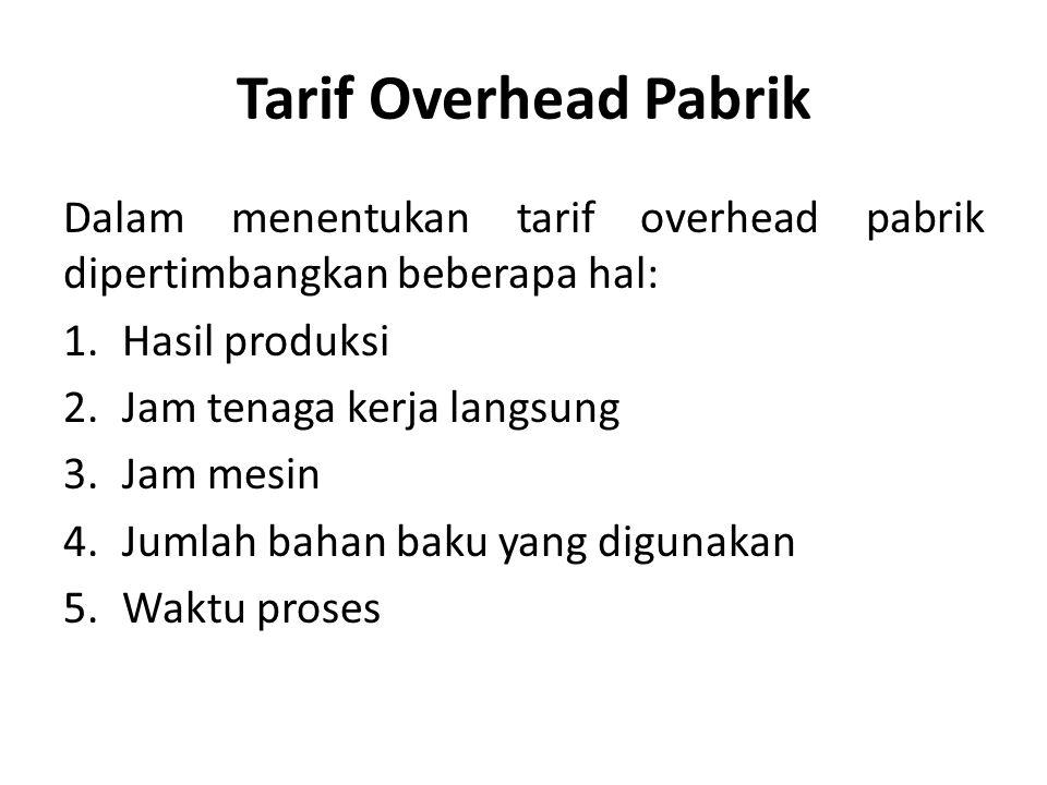 Tarif Overhead Pabrik Dalam menentukan tarif overhead pabrik dipertimbangkan beberapa hal: Hasil produksi.