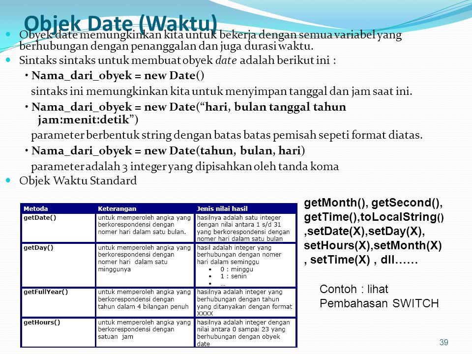 Objek Date (Waktu) Obyek date memungkinkan kita untuk bekerja dengan semua variabel yang berhubungan dengan penanggalan dan juga durasi waktu.