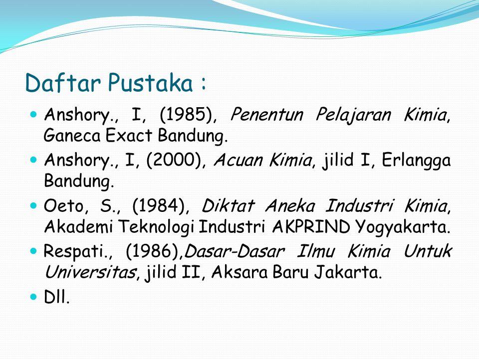 Daftar Pustaka : Anshory., I, (1985), Penentun Pelajaran Kimia, Ganeca Exact Bandung.