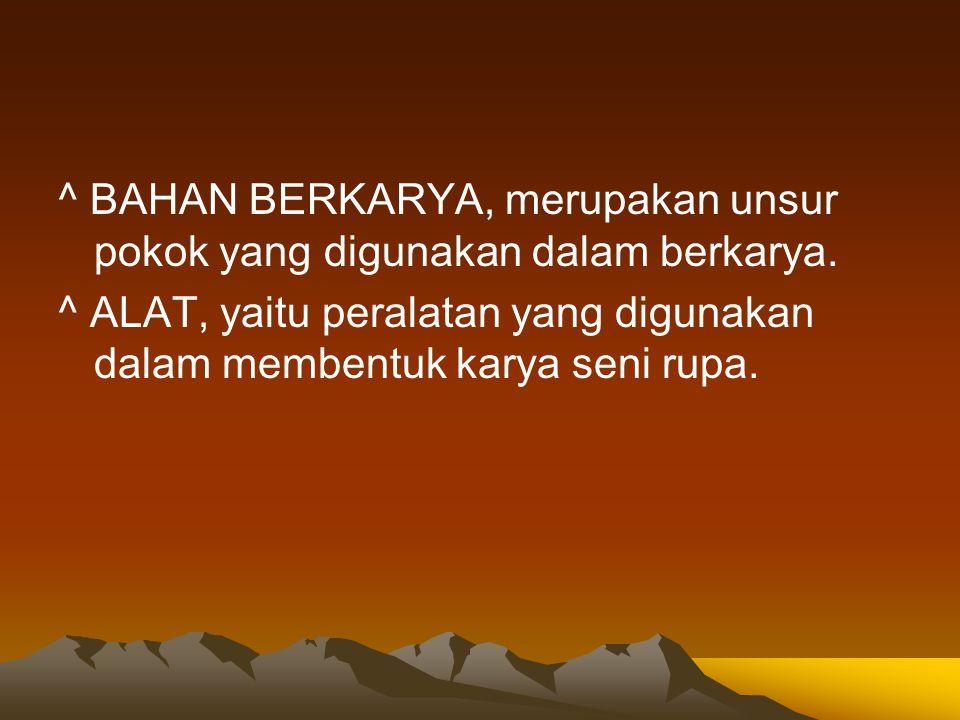 ^ BAHAN BERKARYA, merupakan unsur pokok yang digunakan dalam berkarya.