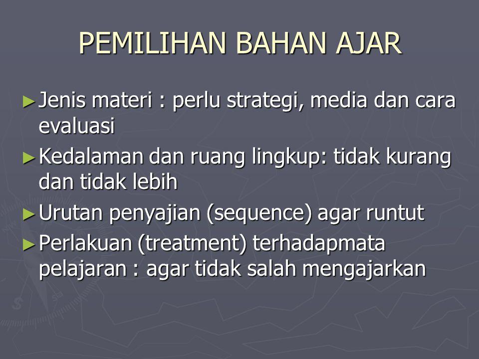 PEMILIHAN BAHAN AJAR Jenis materi : perlu strategi, media dan cara evaluasi. Kedalaman dan ruang lingkup: tidak kurang dan tidak lebih.