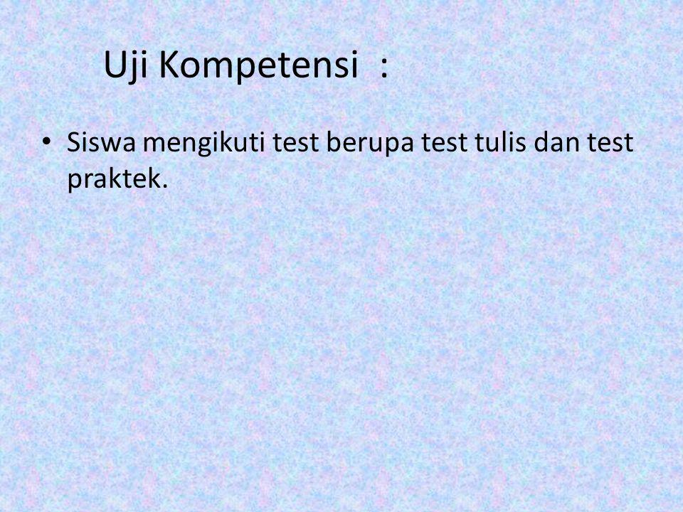 Uji Kompetensi : Siswa mengikuti test berupa test tulis dan test praktek.