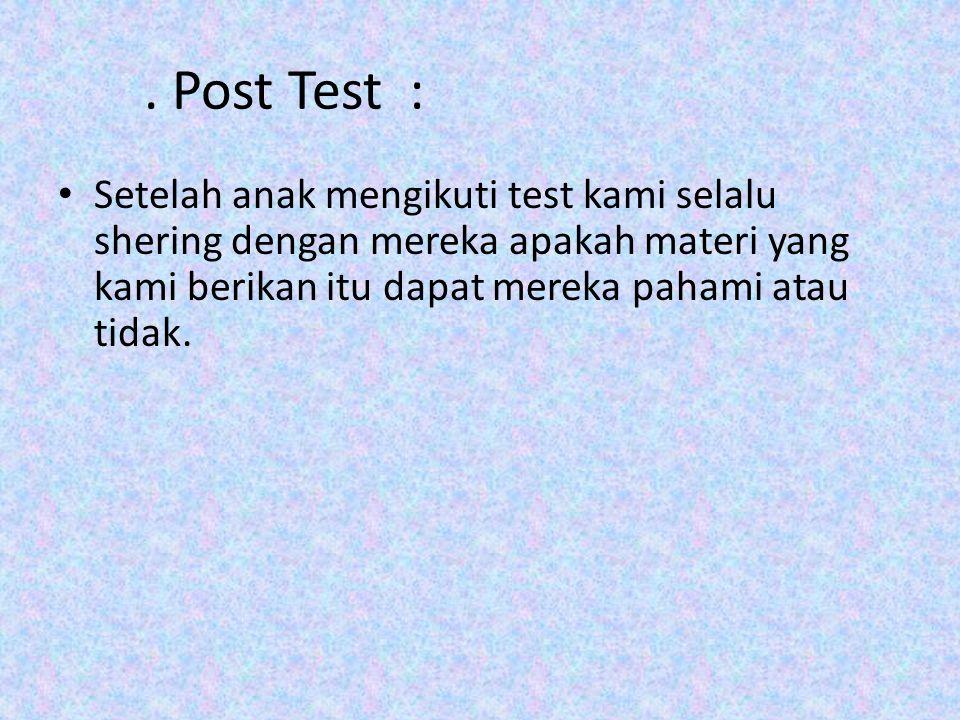 . Post Test : Setelah anak mengikuti test kami selalu shering dengan mereka apakah materi yang kami berikan itu dapat mereka pahami atau tidak.