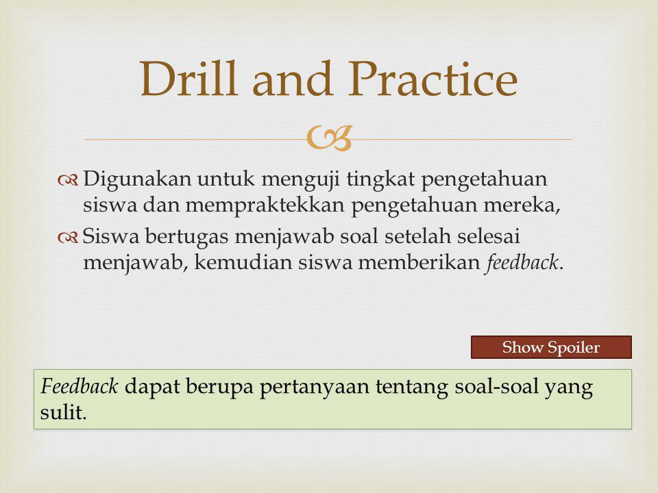 Drill and Practice Digunakan untuk menguji tingkat pengetahuan siswa dan mempraktekkan pengetahuan mereka,