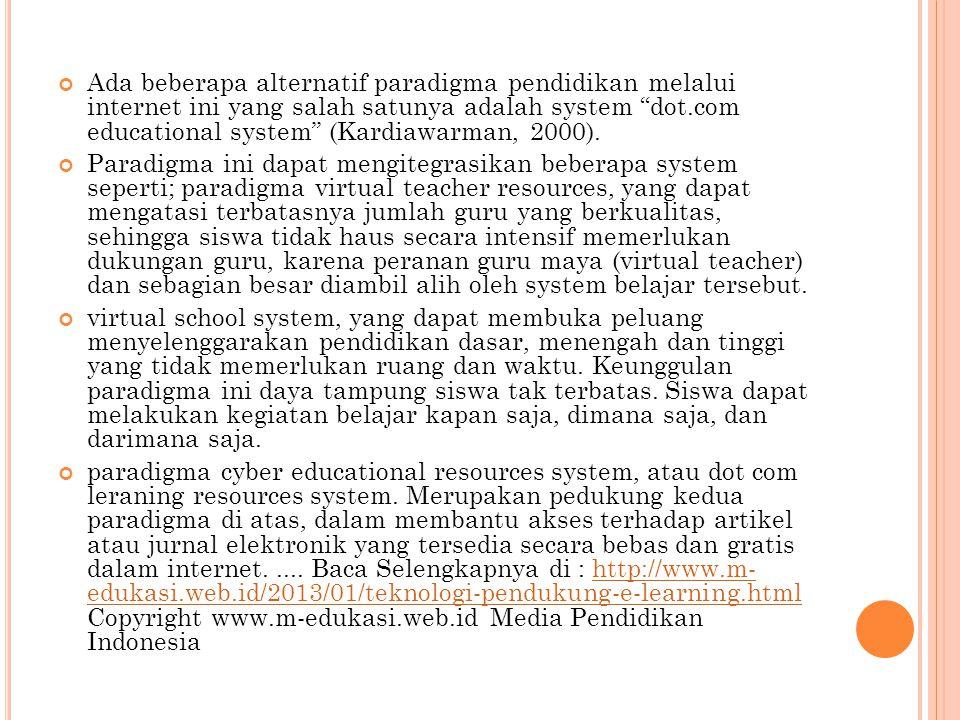 Ada beberapa alternatif paradigma pendidikan melalui internet ini yang salah satunya adalah system dot.com educational system (Kardiawarman, 2000).