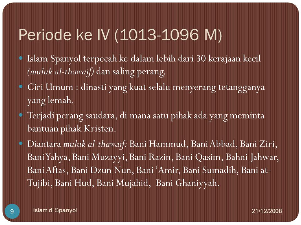 Periode ke IV (1013-1096 M) Islam Spanyol terpecah ke dalam lebih dari 30 kerajaan kecil (muluk al-thawaif) dan saling perang.