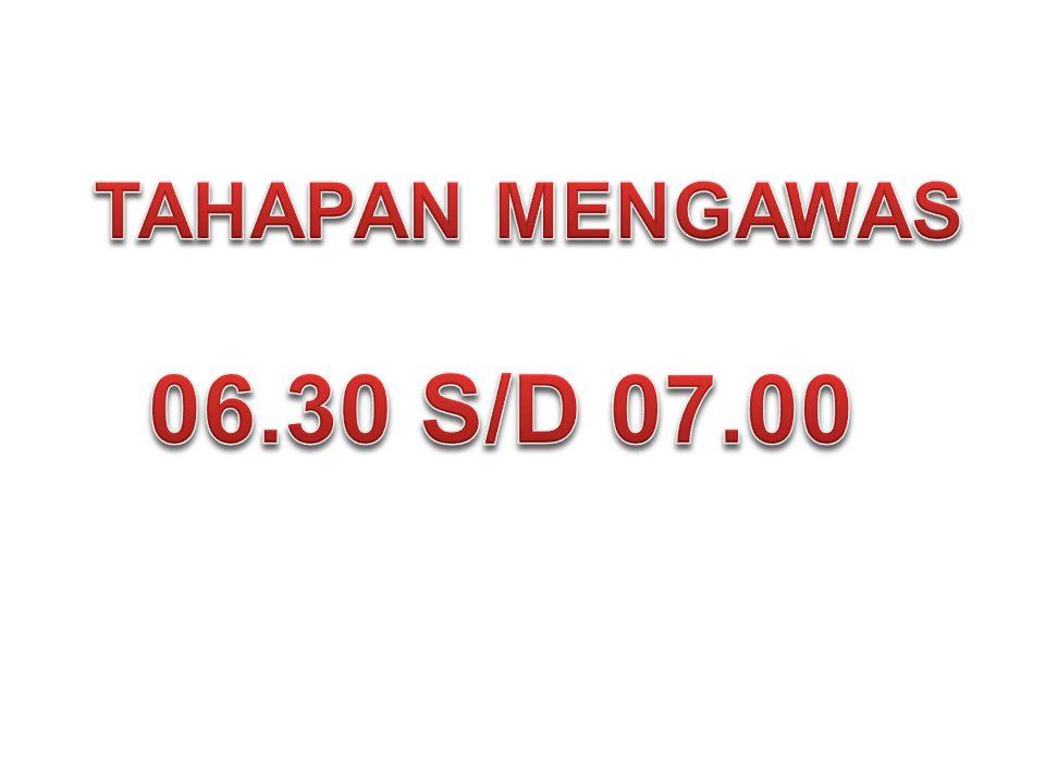 TAHAPAN MENGAWAS 06.30 S/D 07.00