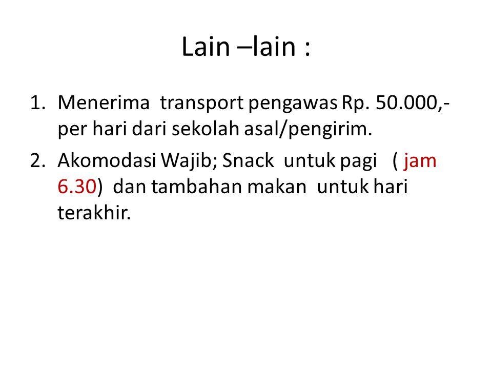 Lain –lain : Menerima transport pengawas Rp. 50.000,- per hari dari sekolah asal/pengirim.
