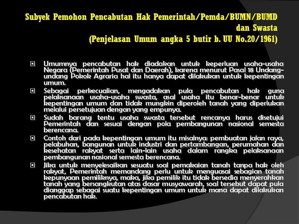 Subyek Pemohon Pencabutan Hak Pemerintah/Pemda/BUMN/BUMD dan Swasta (Penjelasan Umum angka 5 butir b. UU No.20/1961)