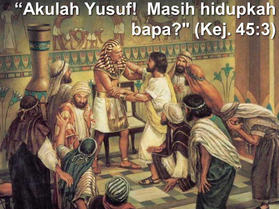 Akulah Yusuf! Masih hidupkah bapa (Kej. 45:3)