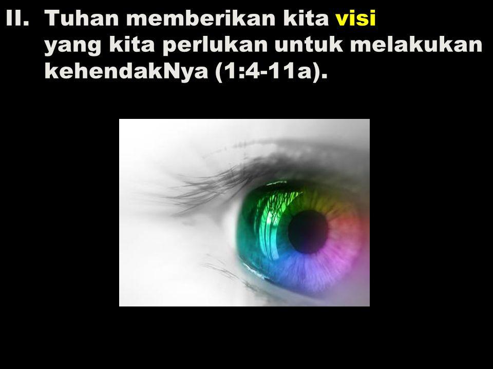 II. Tuhan memberikan kita visi yang kita perlukan untuk melakukan kehendakNya (1:4-11a).