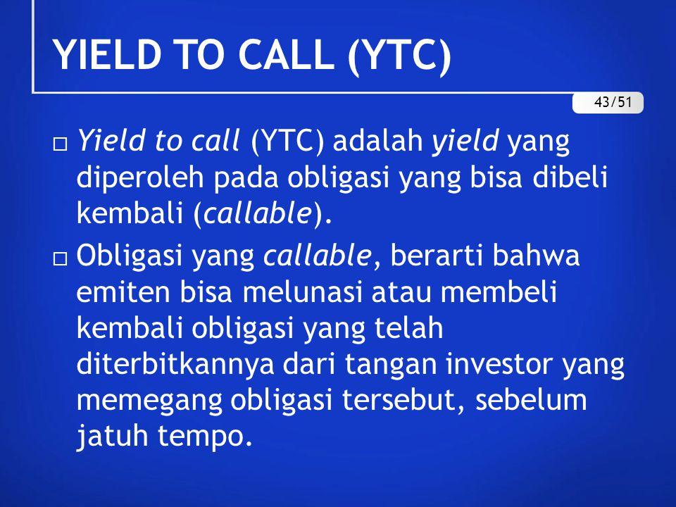 YIELD TO CALL (YTC) 43/51. Yield to call (YTC) adalah yield yang diperoleh pada obligasi yang bisa dibeli kembali (callable).