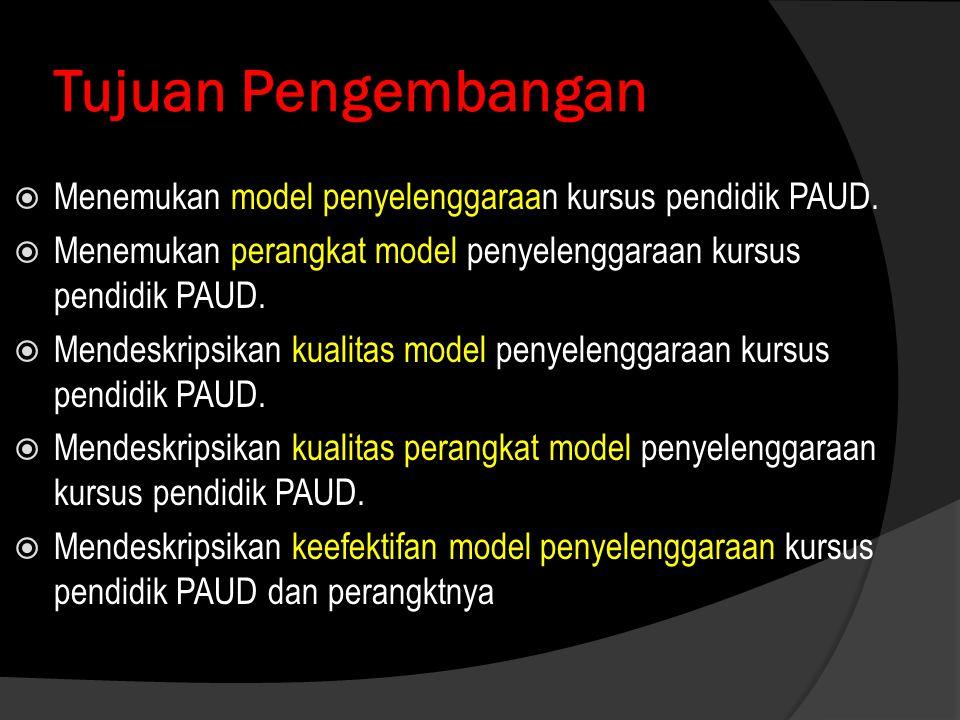 Tujuan Pengembangan Menemukan model penyelenggaraan kursus pendidik PAUD. Menemukan perangkat model penyelenggaraan kursus pendidik PAUD.