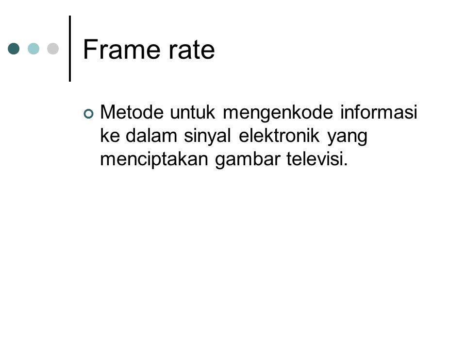 Frame rate Metode untuk mengenkode informasi ke dalam sinyal elektronik yang menciptakan gambar televisi.