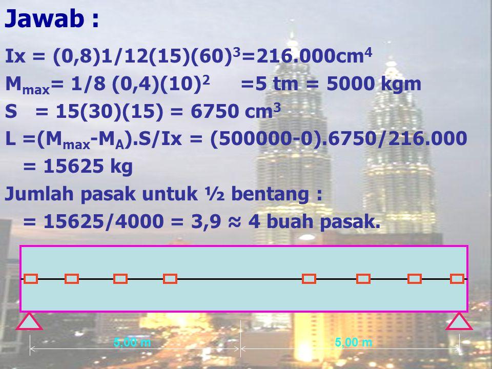 Jawab : Ix = (0,8)1/12(15)(60)3=216.000cm4. Mmax= 1/8 (0,4)(10)2 =5 tm = 5000 kgm. S = 15(30)(15) = 6750 cm3.