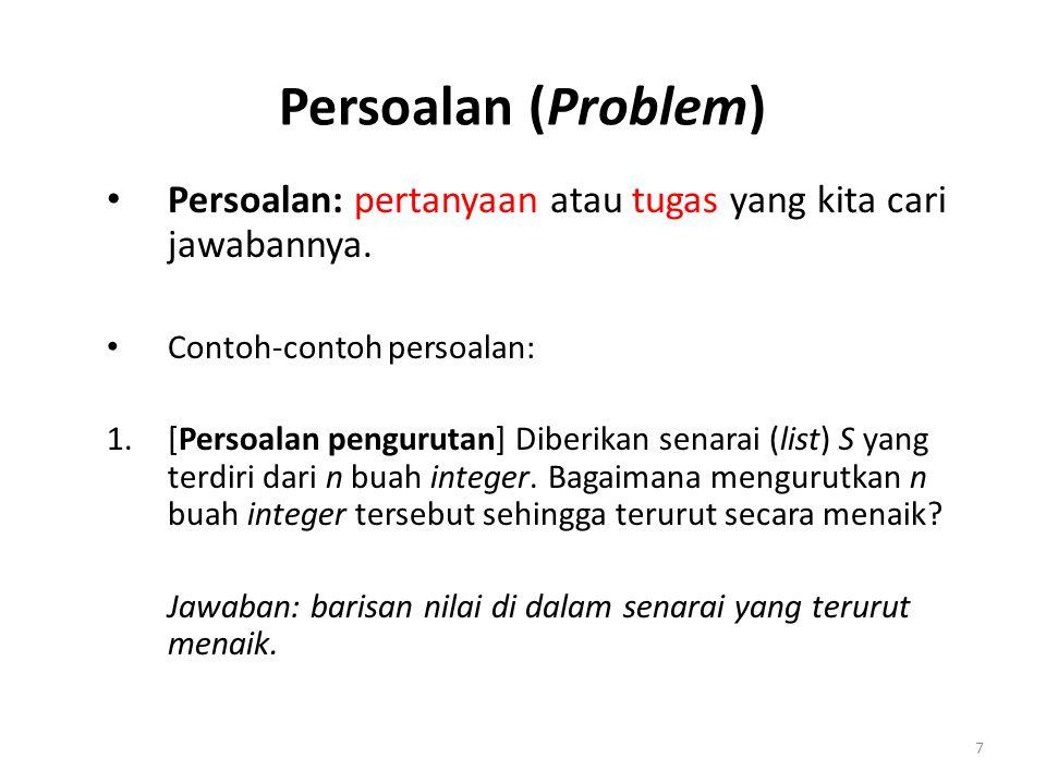 Persoalan (Problem) Persoalan: pertanyaan atau tugas yang kita cari jawabannya. Contoh-contoh persoalan: