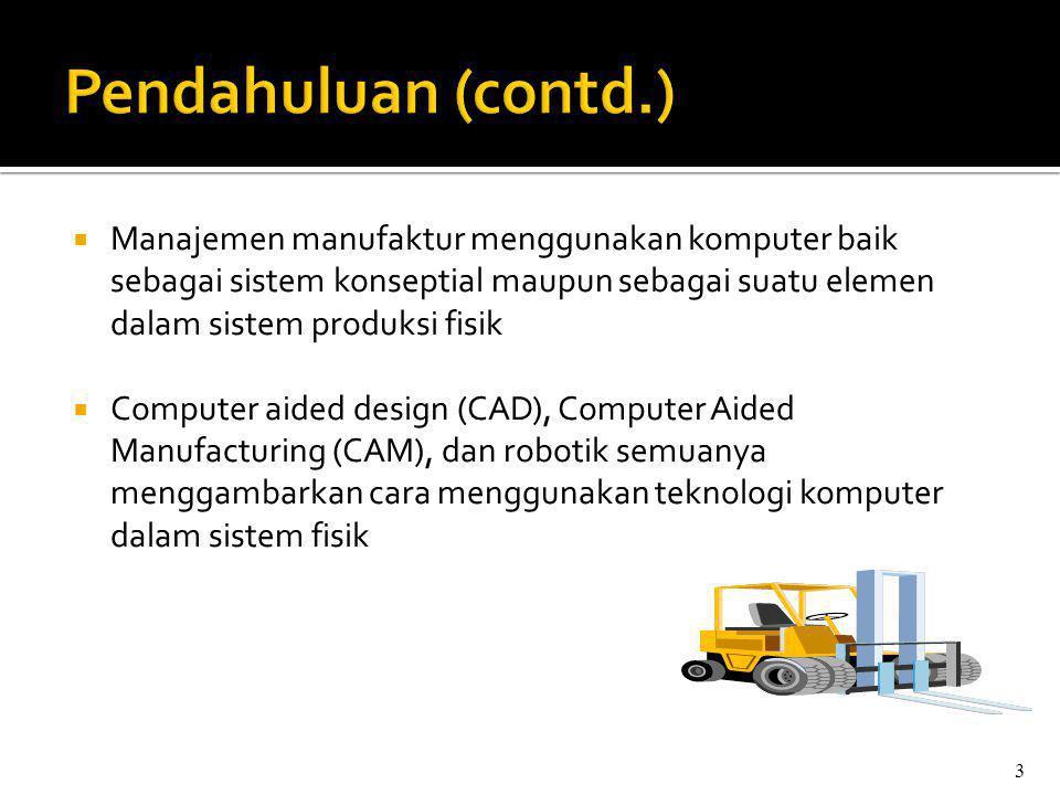 Pendahuluan (contd.) Manajemen manufaktur menggunakan komputer baik sebagai sistem konseptial maupun sebagai suatu elemen dalam sistem produksi fisik.