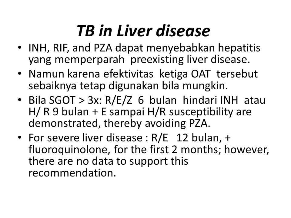 TB in Liver disease INH, RIF, and PZA dapat menyebabkan hepatitis yang memperparah preexisting liver disease.