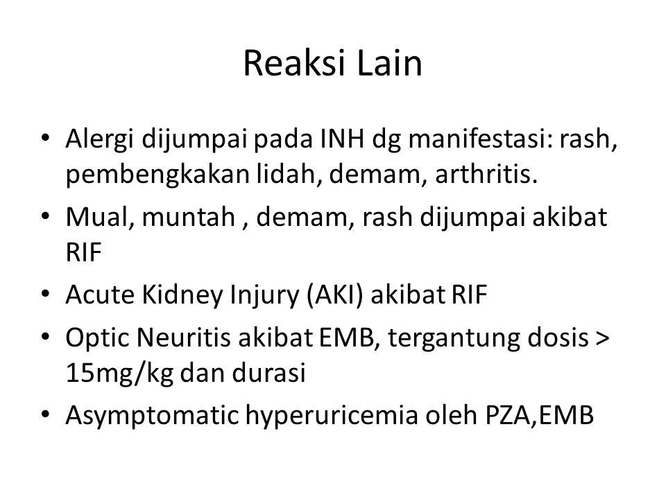 Reaksi Lain Alergi dijumpai pada INH dg manifestasi: rash, pembengkakan lidah, demam, arthritis. Mual, muntah , demam, rash dijumpai akibat RIF.