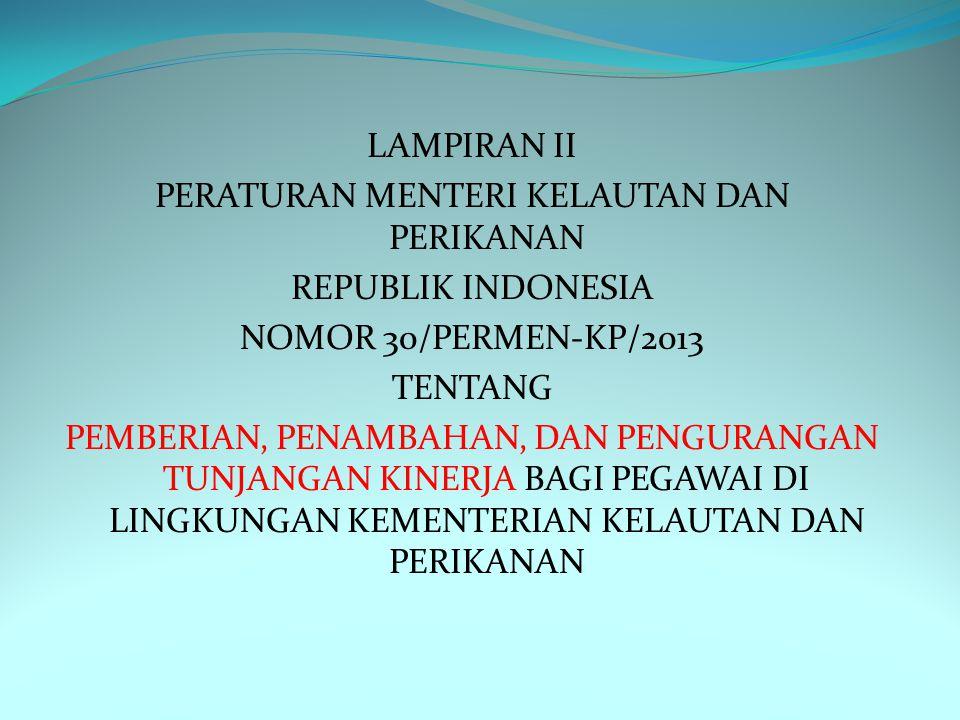 LAMPIRAN II PERATURAN MENTERI KELAUTAN DAN PERIKANAN REPUBLIK INDONESIA NOMOR 30/PERMEN-KP/2013 TENTANG PEMBERIAN, PENAMBAHAN, DAN PENGURANGAN TUNJANGAN KINERJA BAGI PEGAWAI DI LINGKUNGAN KEMENTERIAN KELAUTAN DAN PERIKANAN