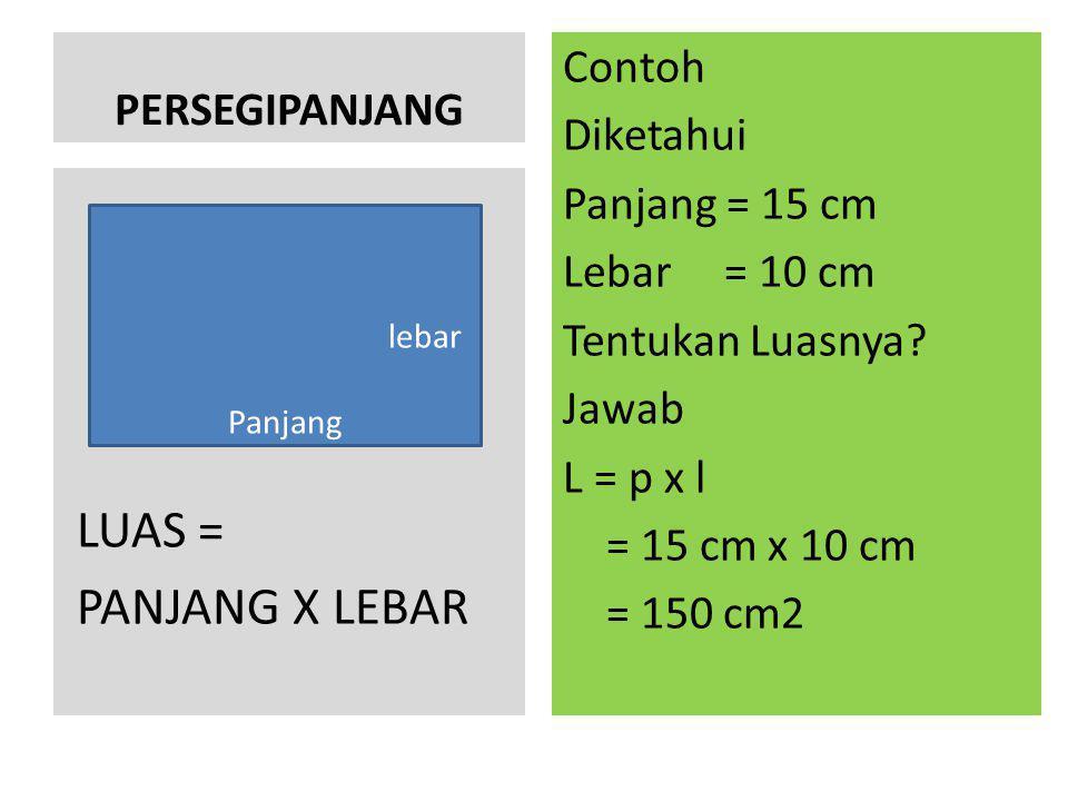 PERSEGIPANJANG Contoh Diketahui Panjang = 15 cm Lebar = 10 cm Tentukan Luasnya Jawab L = p x l = 15 cm x 10 cm = 150 cm2