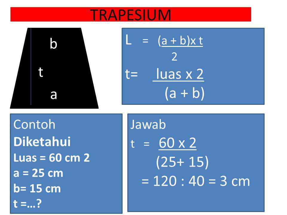 TRAPESIUM L = (a + b)x t b t= luas x 2 (a + b) t a (25+ 15)