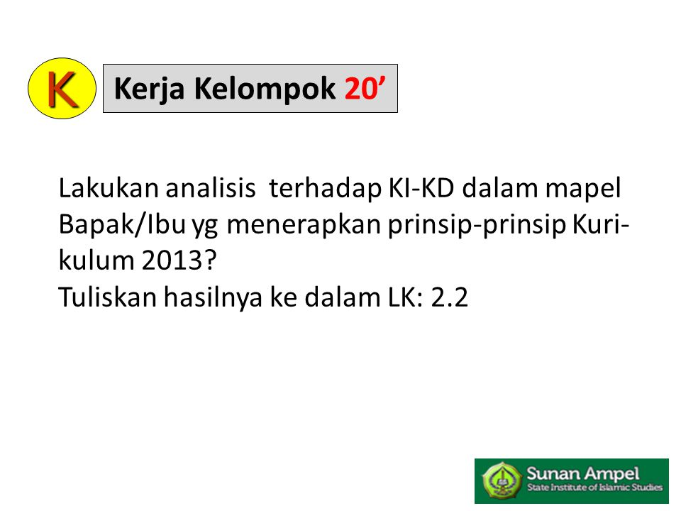 K Kerja Kelompok 20' Lakukan analisis terhadap KI-KD dalam mapel Bapak/Ibu yg menerapkan prinsip-prinsip Kuri-kulum 2013