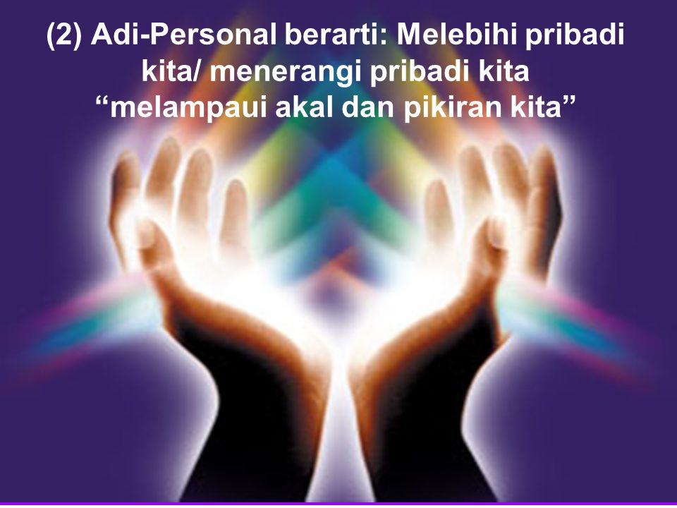(2) Adi-Personal berarti: Melebihi pribadi kita/ menerangi pribadi kita melampaui akal dan pikiran kita