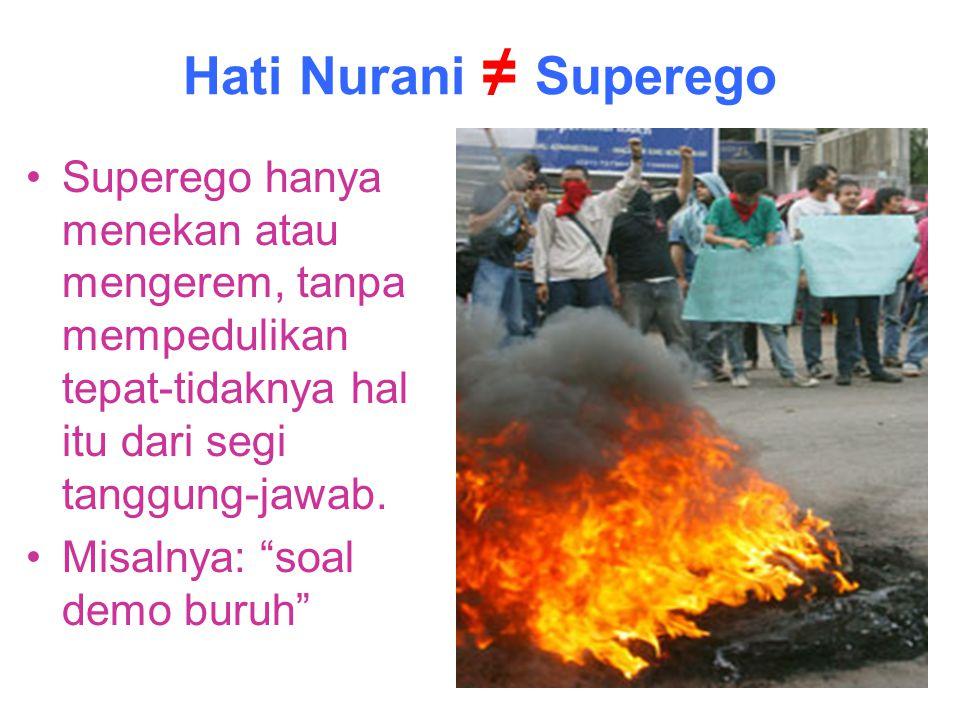 Hati Nurani ≠ Superego Superego hanya menekan atau mengerem, tanpa mempedulikan tepat-tidaknya hal itu dari segi tanggung-jawab.