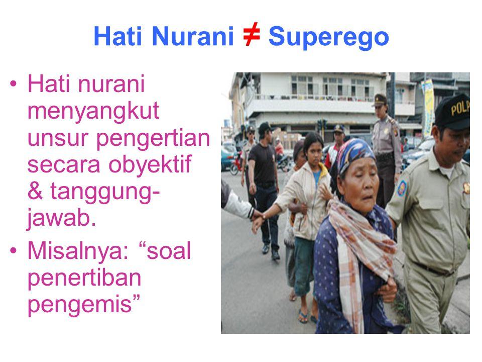 Hati Nurani ≠ Superego Hati nurani menyangkut unsur pengertian secara obyektif & tanggung-jawab.