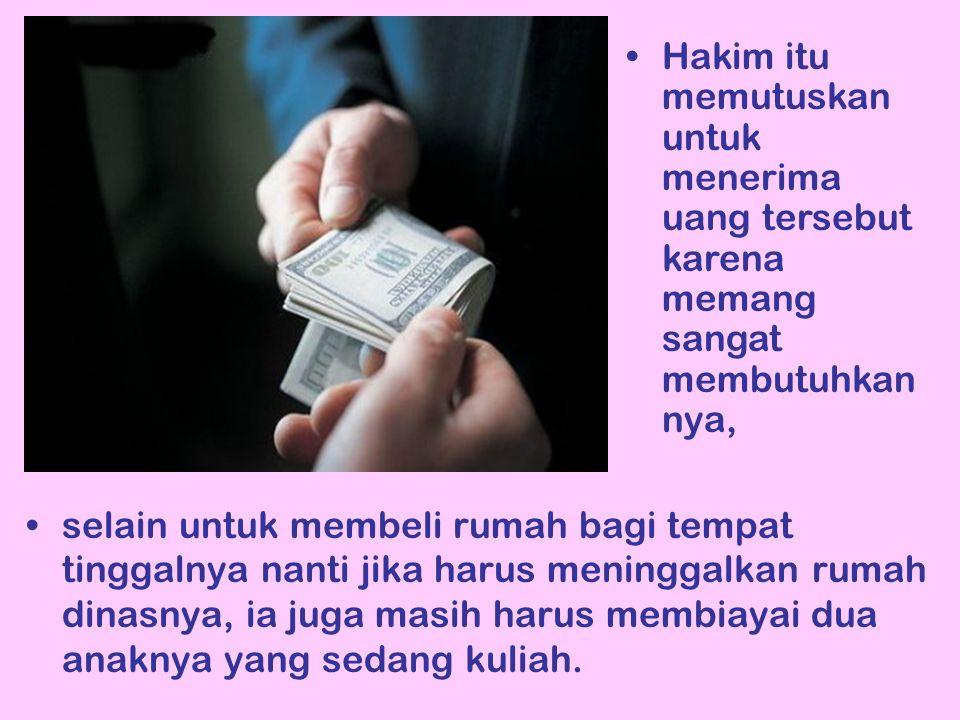 Hakim itu memutuskan untuk menerima uang tersebut karena memang sangat membutuhkannya,