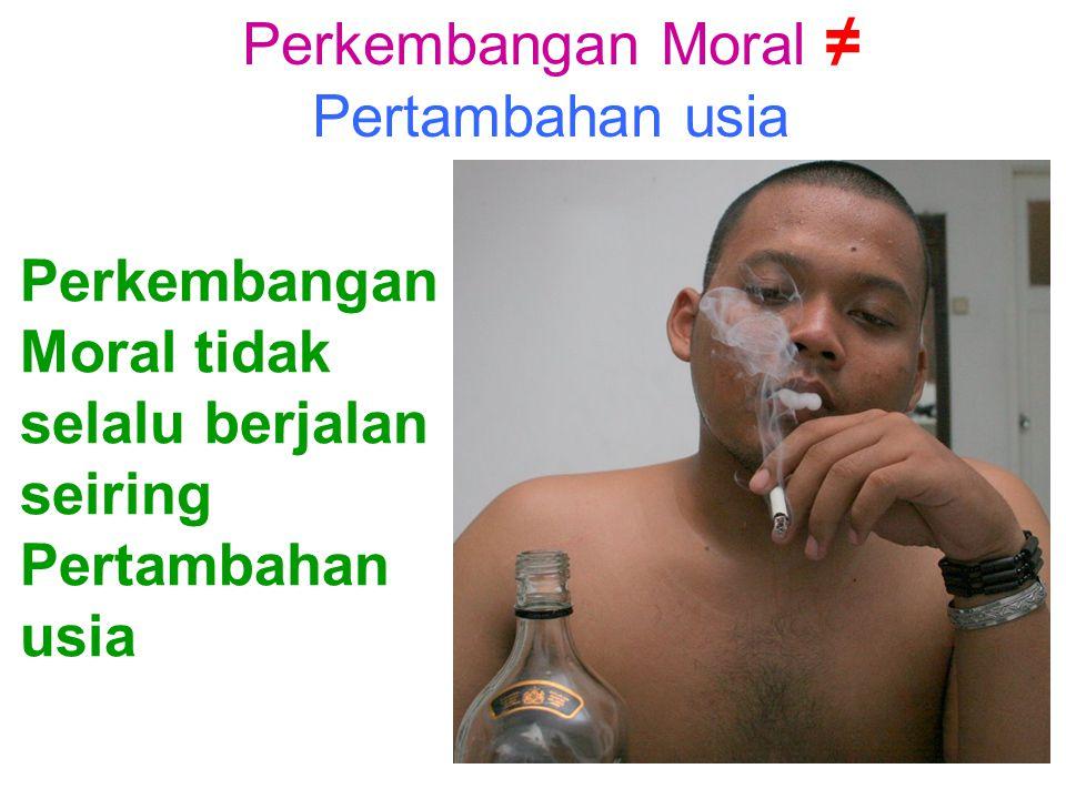 Perkembangan Moral ≠ Pertambahan usia