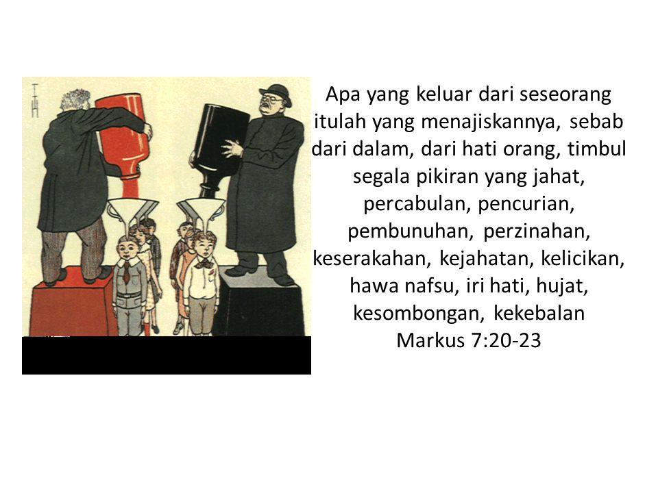 Apa yang keluar dari seseorang itulah yang menajiskannya, sebab dari dalam, dari hati orang, timbul segala pikiran yang jahat, percabulan, pencurian, pembunuhan, perzinahan, keserakahan, kejahatan, kelicikan, hawa nafsu, iri hati, hujat, kesombongan, kekebalan Markus 7:20-23