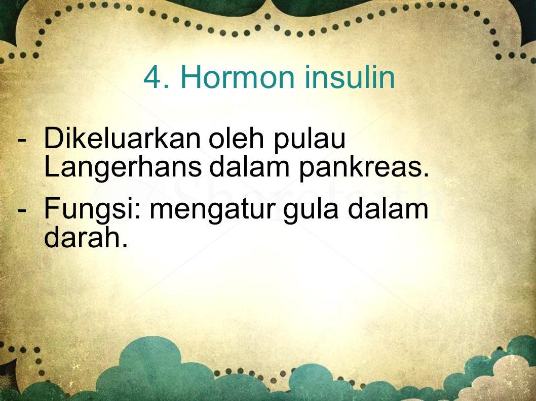 4. Hormon insulin - Dikeluarkan oleh pulau Langerhans dalam pankreas.